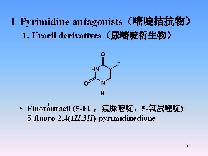 I Pyrimidine antagonists(嘧啶拮抗物) 1. Uracil derivatives(尿嘧啶衍生物) • Fluorouracil (5 -FU,氟脲嘧啶,5 -氟尿嘧啶) 5 -fluoro-2, 4(1