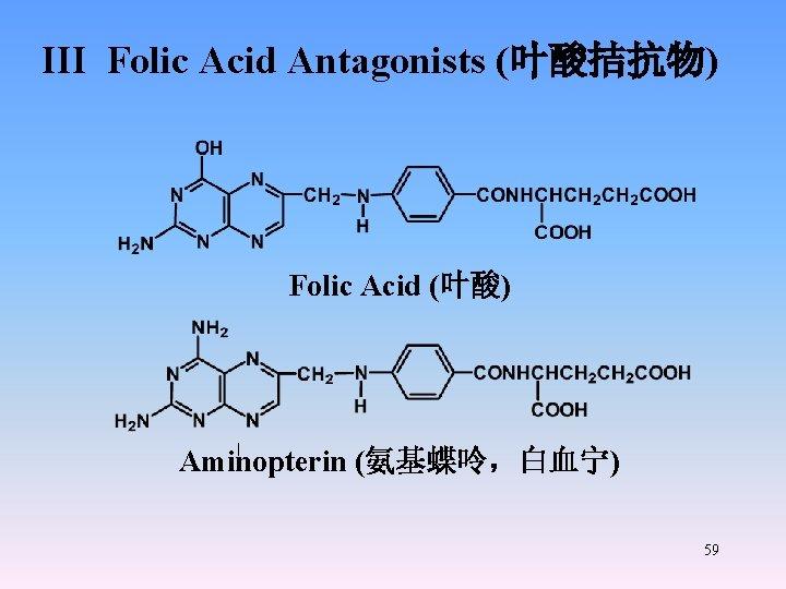 III Folic Acid Antagonists (叶酸拮抗物) Folic Acid (叶酸) Aminopterin (氨基蝶呤,白血宁) 59