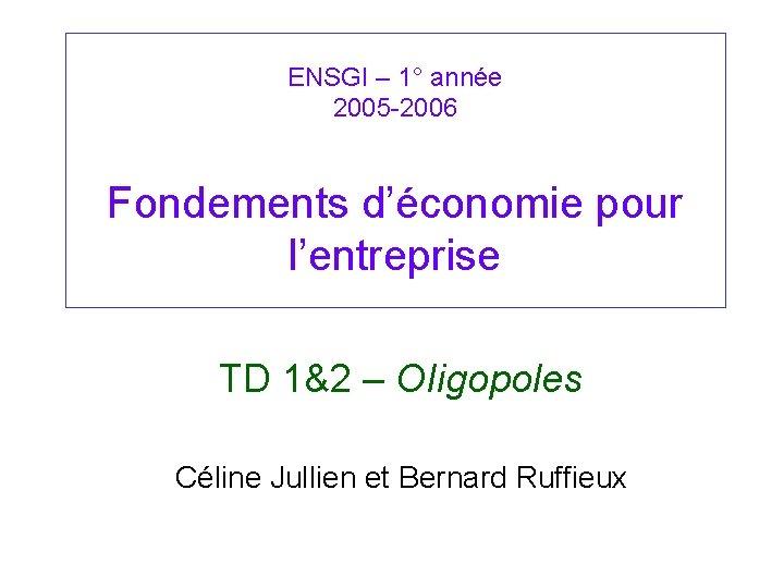 ENSGI – 1° année 2005 -2006 Fondements d'économie pour l'entreprise TD 1&2 – OIigopoles