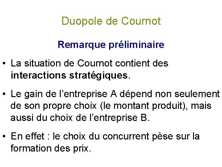 Duopole de Cournot Remarque préliminaire • La situation de Cournot contient des interactions stratégiques.