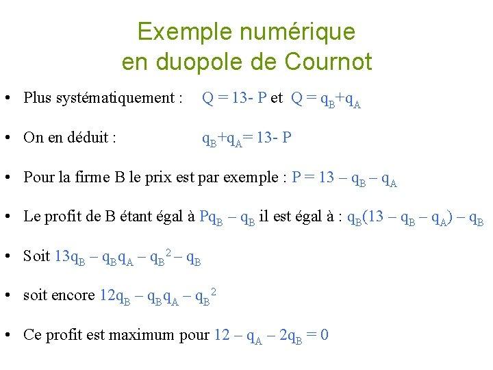 Exemple numérique en duopole de Cournot • Plus systématiquement : Q = 13 -