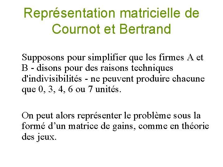 Représentation matricielle de Cournot et Bertrand Supposons pour simplifier que les firmes A et