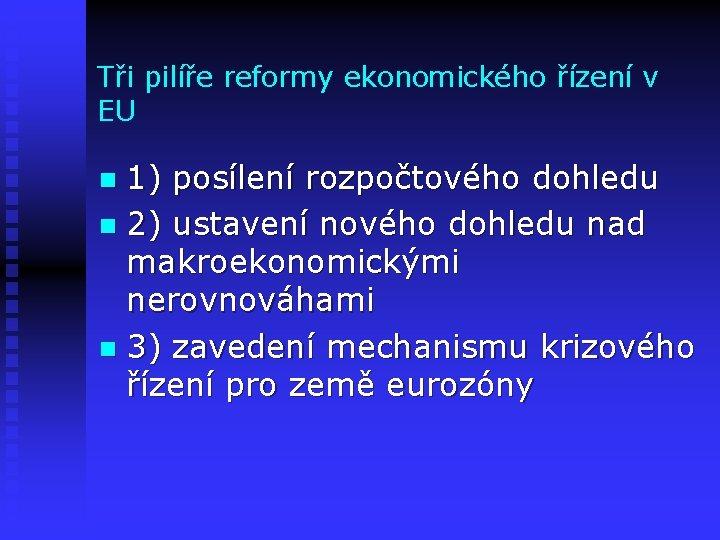 Tři pilíře reformy ekonomického řízení v EU 1) posílení rozpočtového dohledu n 2) ustavení