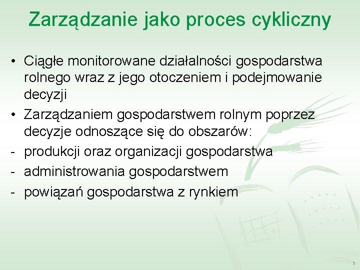 Zarządzanie jako proces cykliczny • Ciągłe monitorowane działalności gospodarstwa rolnego wraz z jego otoczeniem