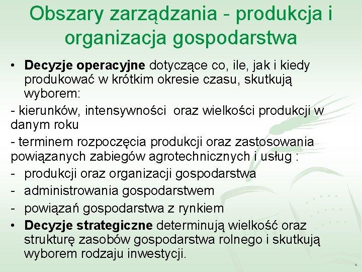 Obszary zarządzania - produkcja i organizacja gospodarstwa • Decyzje operacyjne dotyczące co, ile, jak