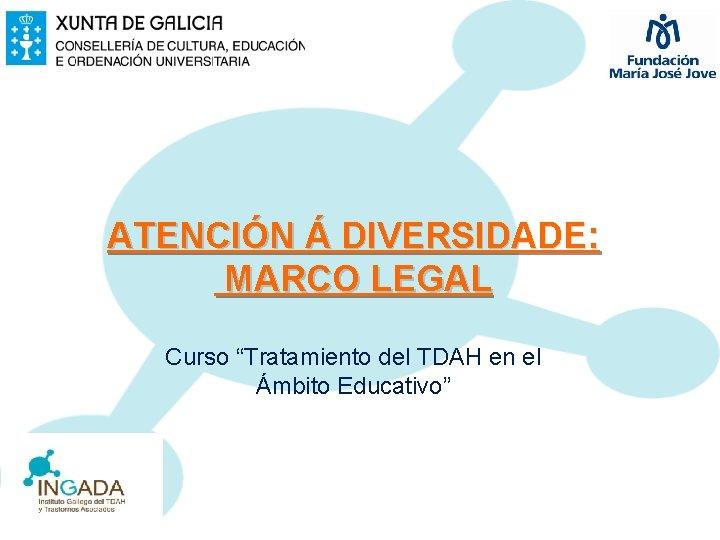 """ATENCIÓN Á DIVERSIDADE: MARCO LEGAL Curso """"Tratamiento del TDAH en el Ámbito Educativo"""""""