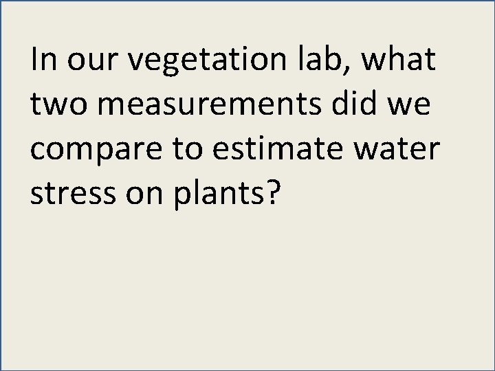 In our vegetation lab, what two measurements did we compare to estimate water stress