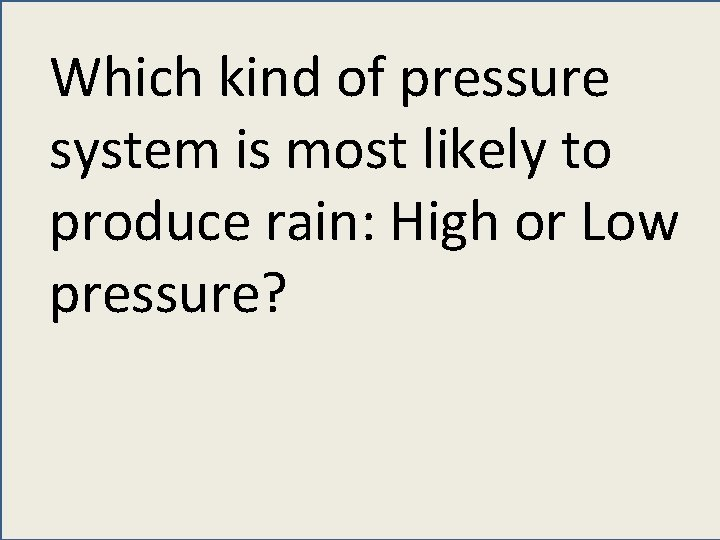 Which kind of pressure system is most likely to produce rain: High or Low