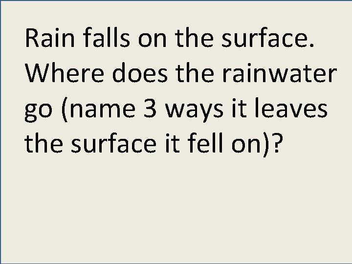 Rain falls on the surface. Where does the rainwater go (name 3 ways it