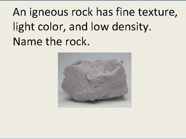An igneous rock has fine texture, light color, and low density. Name the rock.