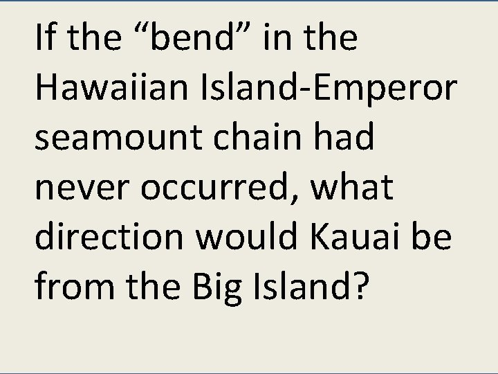 """If the """"bend"""" in the Hawaiian Island-Emperor seamount chain had never occurred, what direction"""