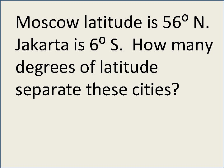 Moscow latitude is 56⁰ N. Jakarta is 6⁰ S. How many degrees of latitude