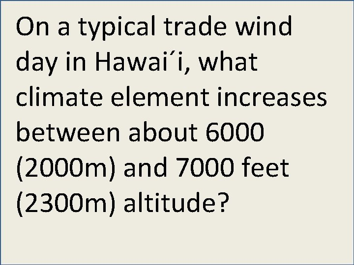 On a typical trade wind day in Hawai´i, what climate element increases between about