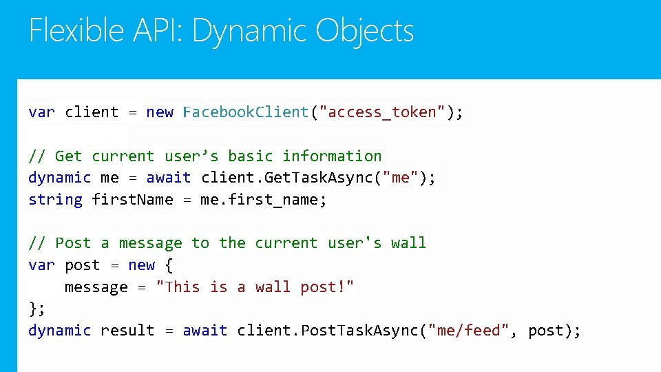 "Flexible API: Dynamic Objects var client = new Facebook. Client(""access_token""); // Get current user's"