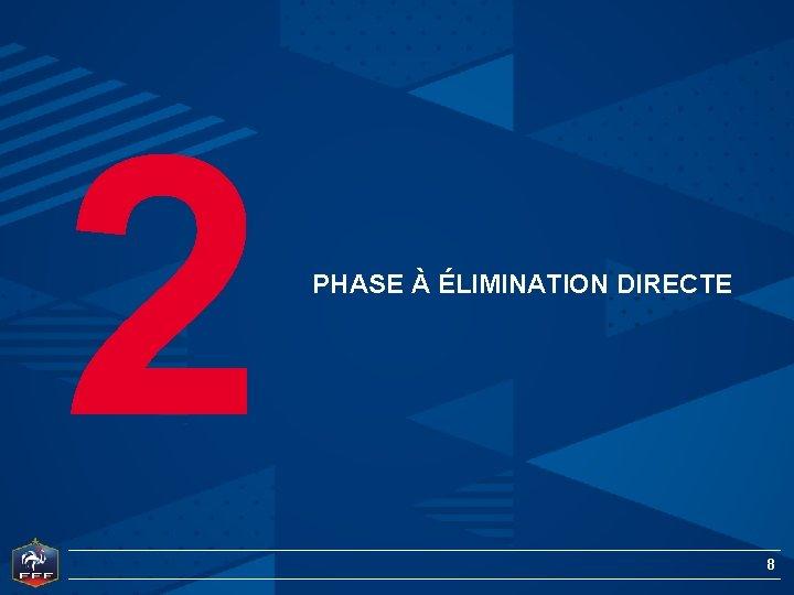 2 PHASE À ÉLIMINATION DIRECTE 8