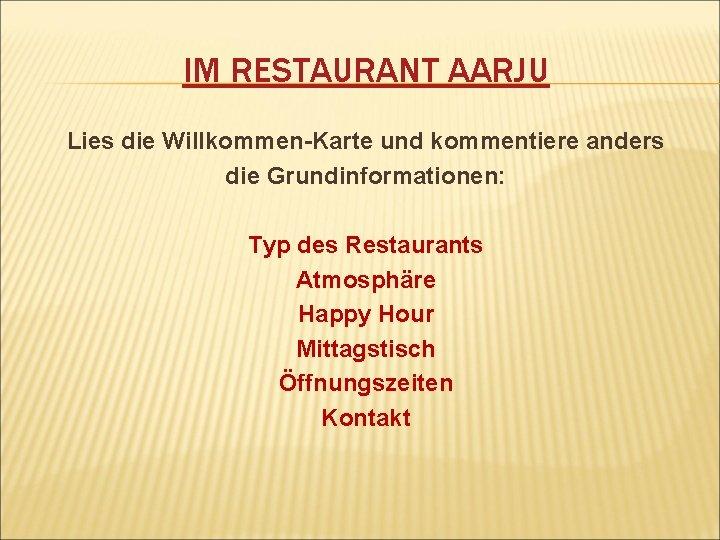 IM RESTAURANT AARJU Lies die Willkommen-Karte und kommentiere anders die Grundinformationen: Typ des Restaurants