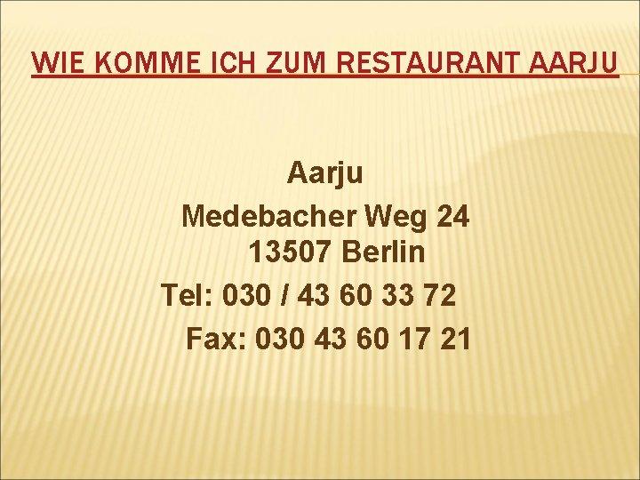 WIE KOMME ICH ZUM RESTAURANT AARJU Aarju Medebacher Weg 24 13507 Berlin Tel: 030