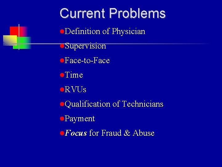 Current Problems l. Definition of Physician l. Supervision l. Face-to-Face l. Time l. RVUs