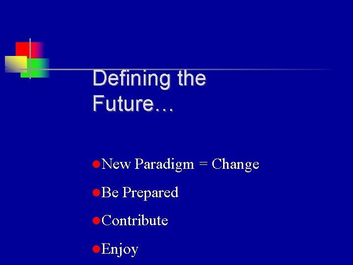 Defining the Future… l. New Paradigm = Change l. Be Prepared l. Contribute l.