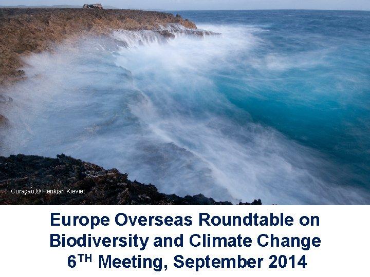 Curaçao, © Henkjan Kieviet © Christophe Iaïchouchen Europe Overseas Roundtable on Biodiversity and Climate