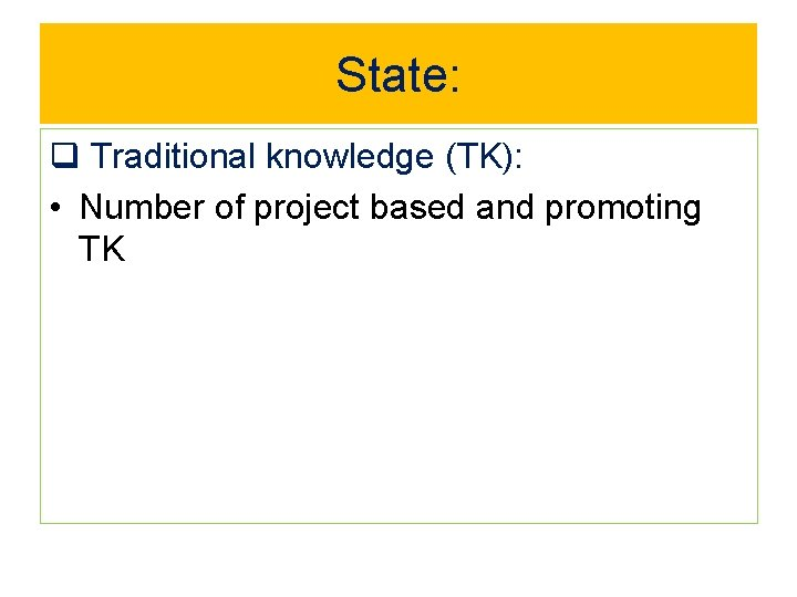 State: q Traditional knowledge (TK): • Number of project based and promoting TK