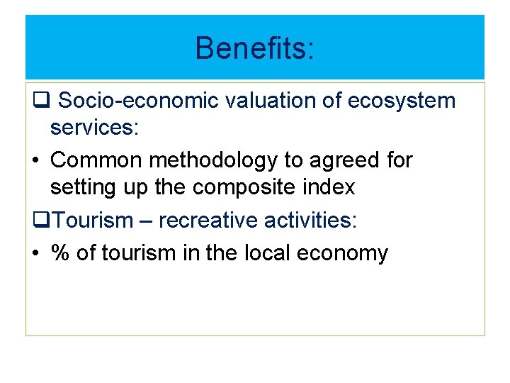 Benefits: q Socio-economic valuation of ecosystem services: • Common methodology to agreed for setting
