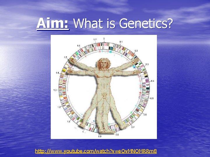 Aim: What is Genetics? http: //www. youtube. com/watch? v=e. Ov. MNOMRRm 8