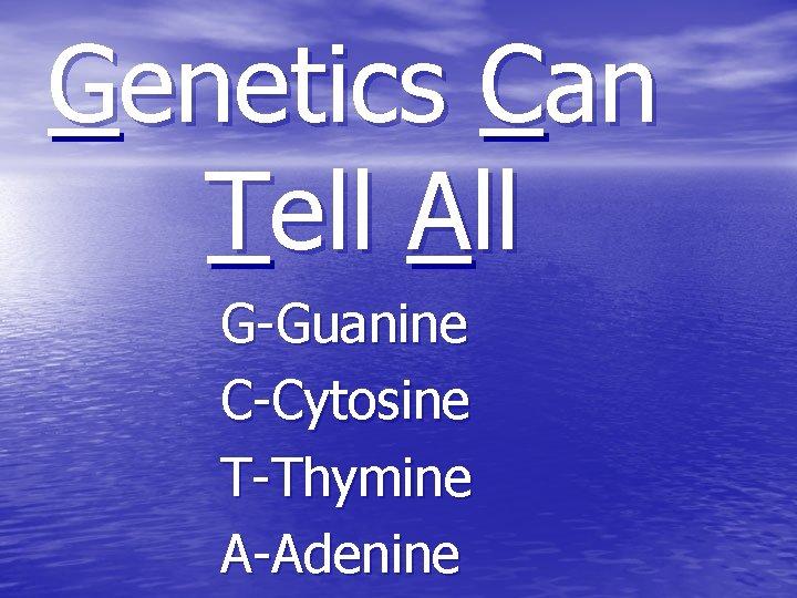 Genetics Can Tell All G-Guanine C-Cytosine T-Thymine A-Adenine