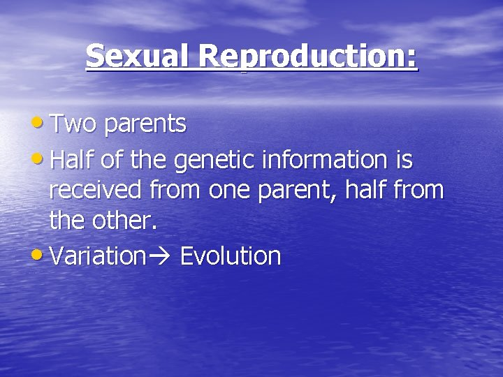 Sexual Reproduction: • Two parents • Half of the genetic information is received from