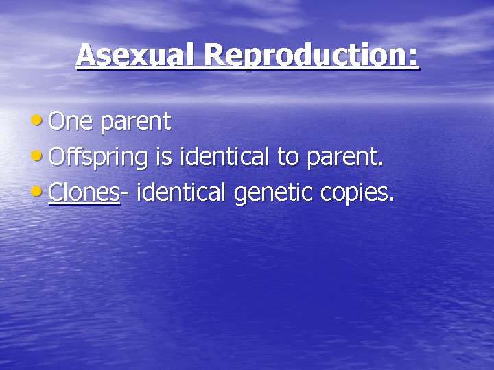 Asexual Reproduction: • One parent • Offspring is identical to parent. • Clones- identical