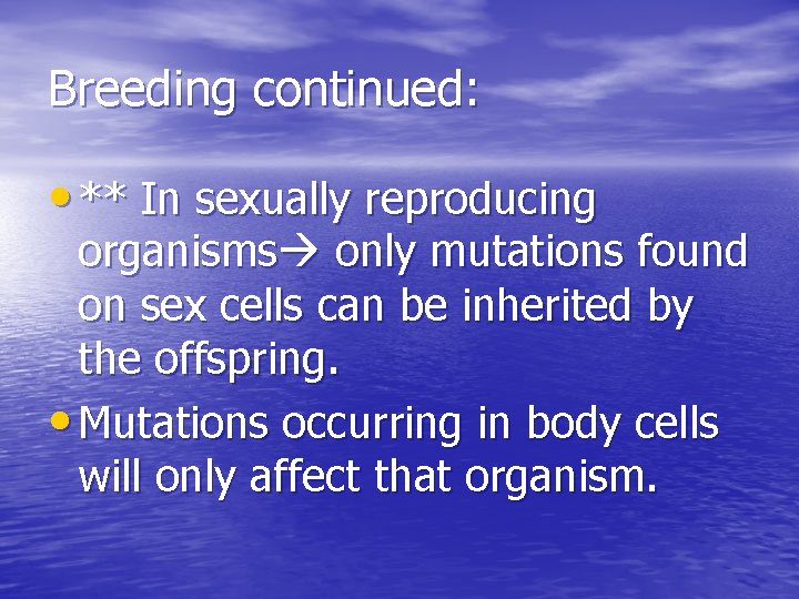 Breeding continued: • ** In sexually reproducing organisms only mutations found on sex cells