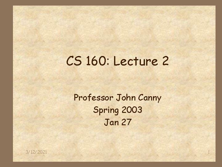 CS 160: Lecture 2 Professor John Canny Spring 2003 Jan 27 3/12/2021 1