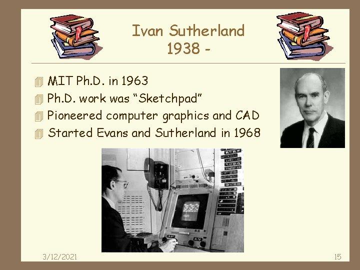 Ivan Sutherland 1938 4 MIT Ph. D. in 1963 4 Ph. D. work was