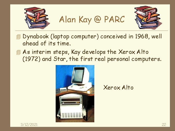Alan Kay @ PARC 4 Dynabook (laptop computer) conceived in 1968, well ahead of