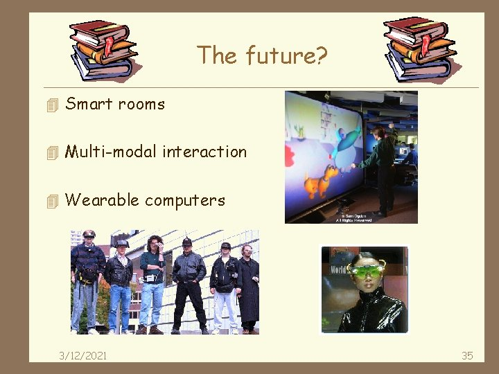 The future? 4 Smart rooms 4 Multi-modal interaction 4 Wearable computers 3/12/2021 35