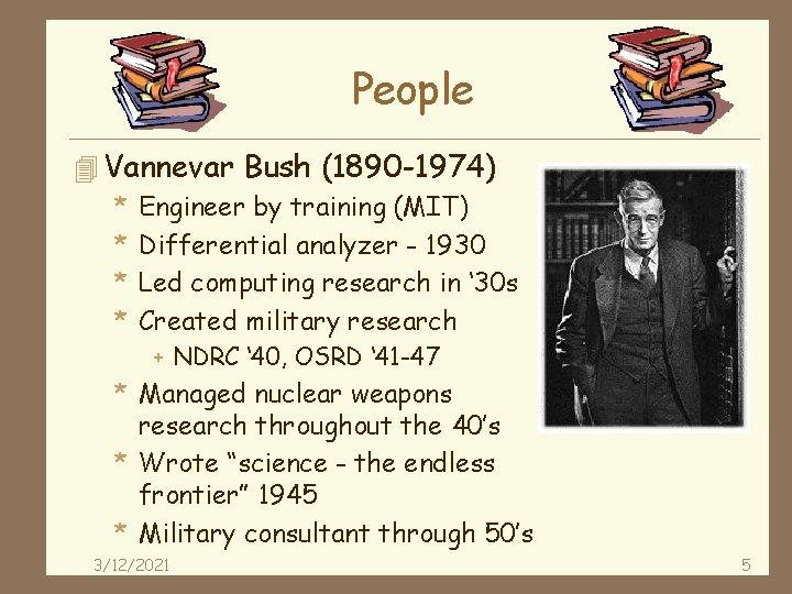 People 4 Vannevar Bush (1890 -1974) * Engineer by training (MIT) * Differential analyzer