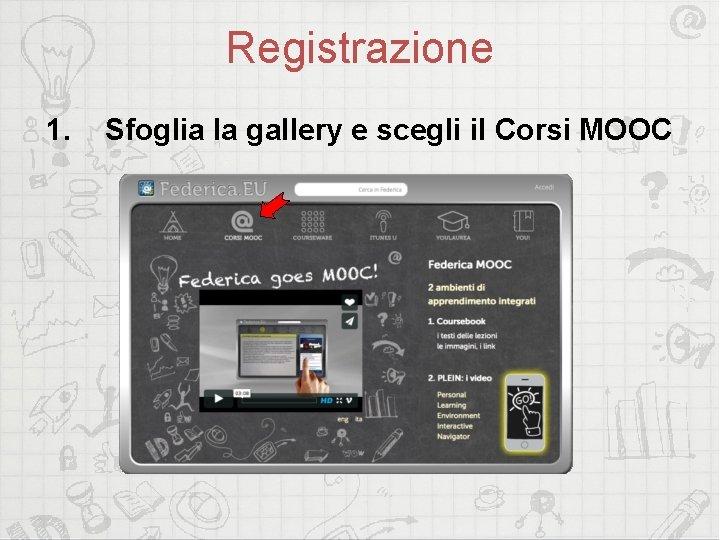 Registrazione 1. Sfoglia la gallery e scegli il Corsi MOOC