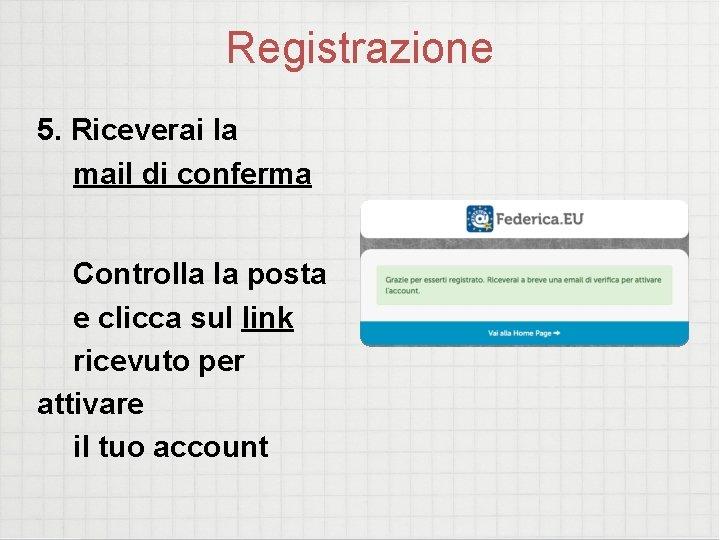 Registrazione 5. Riceverai la mail di conferma Controlla la posta e clicca sul link