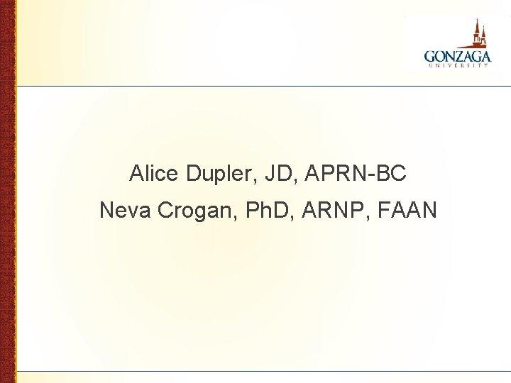 Alice Dupler, JD, APRN-BC Neva Crogan, Ph. D, ARNP, FAAN