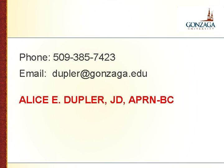 Phone: 509 -385 -7423 Email: dupler@gonzaga. edu ALICE E. DUPLER, JD, APRN-BC