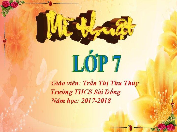 Giáo viên: Trần Thị Thu Thủy Trường THCS Sài Đồng Năm học: 2017 -2018
