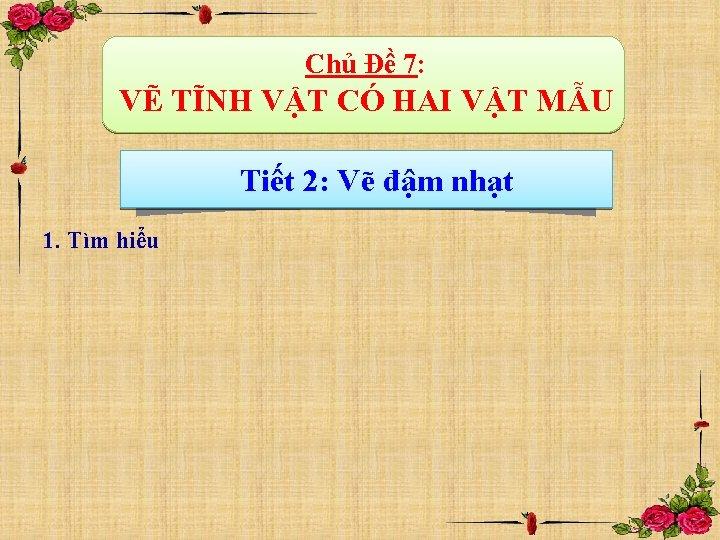 Chủ Đề 7: VẼ TĨNH VẬT CÓ HAI VẬT MẪU Tiết 2: Vẽ đậm