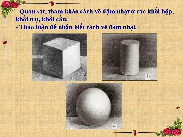 - Quan sát, tham khảo cách vẽ đậm nhạt ở các khối hộp, khối