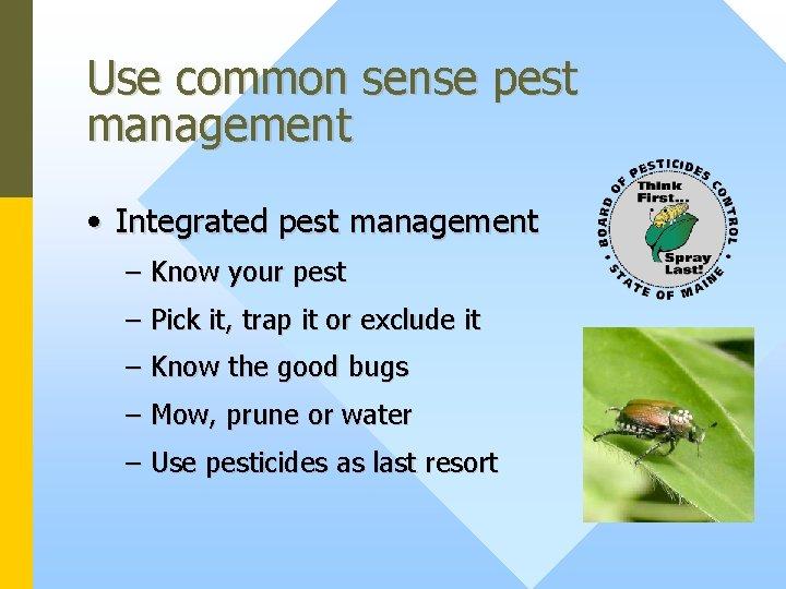 Use common sense pest management • Integrated pest management – Know your pest –