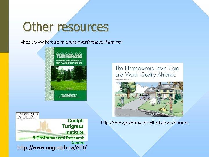 Other resources • http: //www. hort. uconn. edu/ipm/turf/htms/turfman. htm Guelph Turfgrass Institute & Environmental