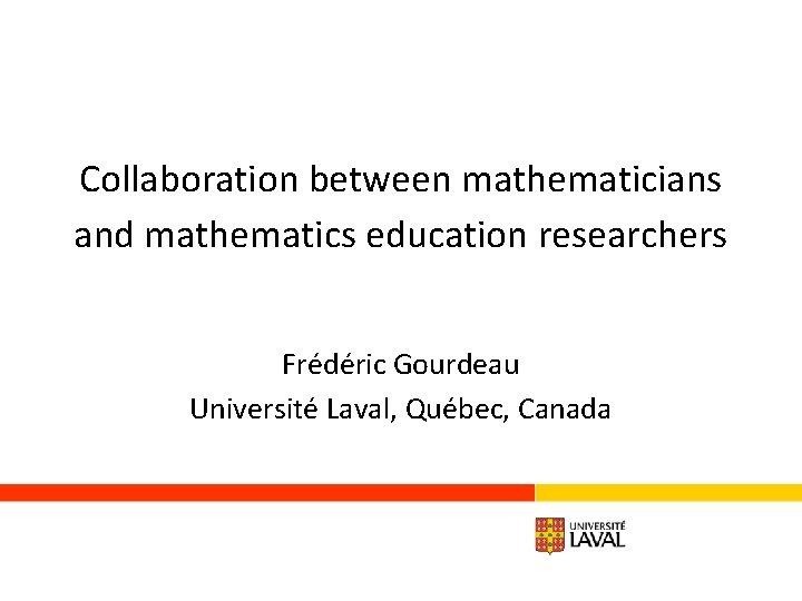 Collaboration between mathematicians and mathematics education researchers Frédéric Gourdeau Université Laval, Québec, Canada