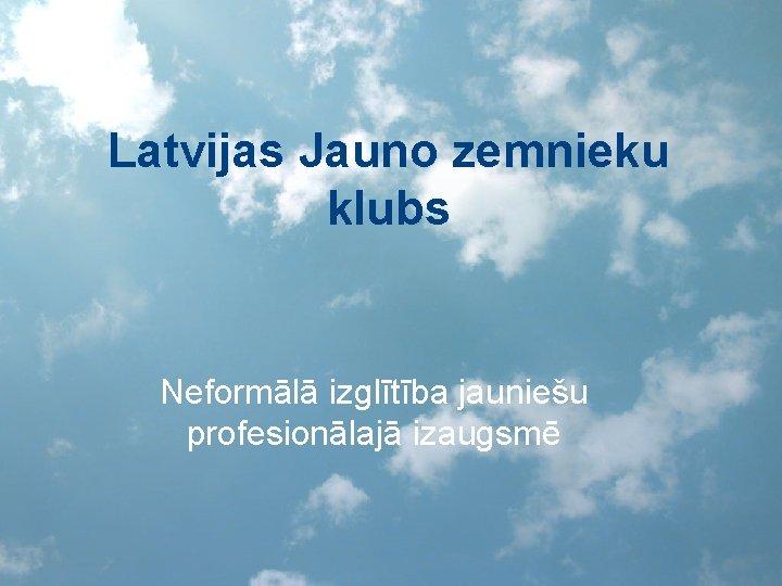Latvijas Jauno zemnieku klubs Neformālā izglītība jauniešu profesionālajā izaugsmē
