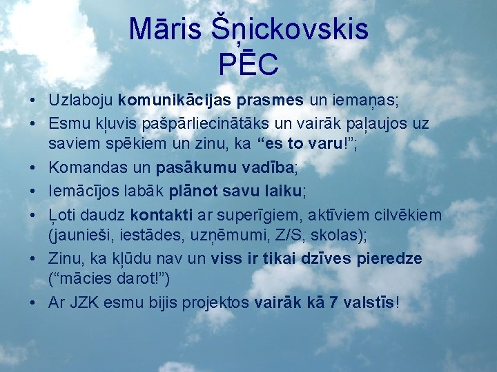 Māris Šņickovskis PĒC • Uzlaboju komunikācijas prasmes un iemaņas; • Esmu kļuvis pašpārliecinātāks un