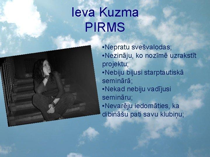 Ieva Kuzma PIRMS • Nepratu svešvalodas; • Nezināju, ko nozīmē uzrakstīt projektu; • Nebijusi
