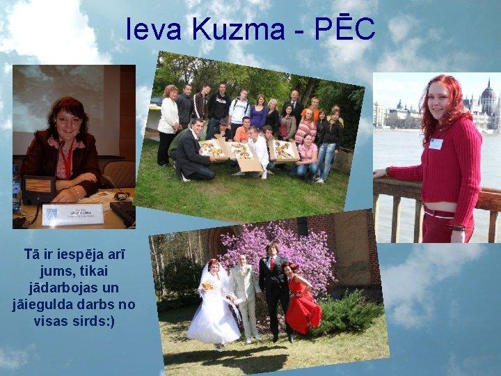 Ieva Kuzma - PĒC Tā ir iespēja arī jums, tikai jādarbojas un jāiegulda darbs